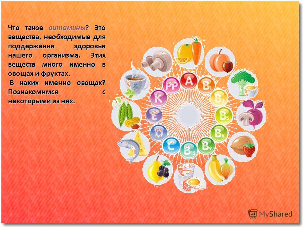 Что такое витамины? Это вещества, необходимые для поддержания здоровья нашего организма. Этих веществ много именно в овощах и фруктах. В каких именно овощах? Познакомимся с некоторыми из них. В каких именно овощах? Познакомимся с некоторыми из них.