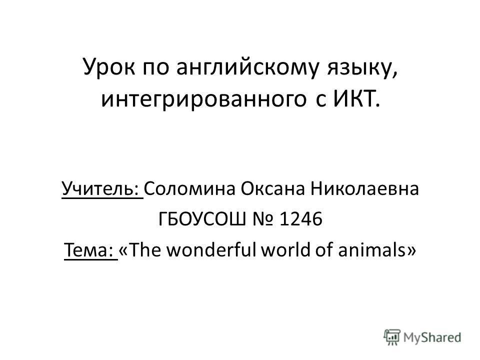 Урок по английскому языку, интегрированного с ИКТ. Учитель: Соломина Оксана Николаевна ГБОУСОШ 1246 Тема: «The wonderful world of animals»