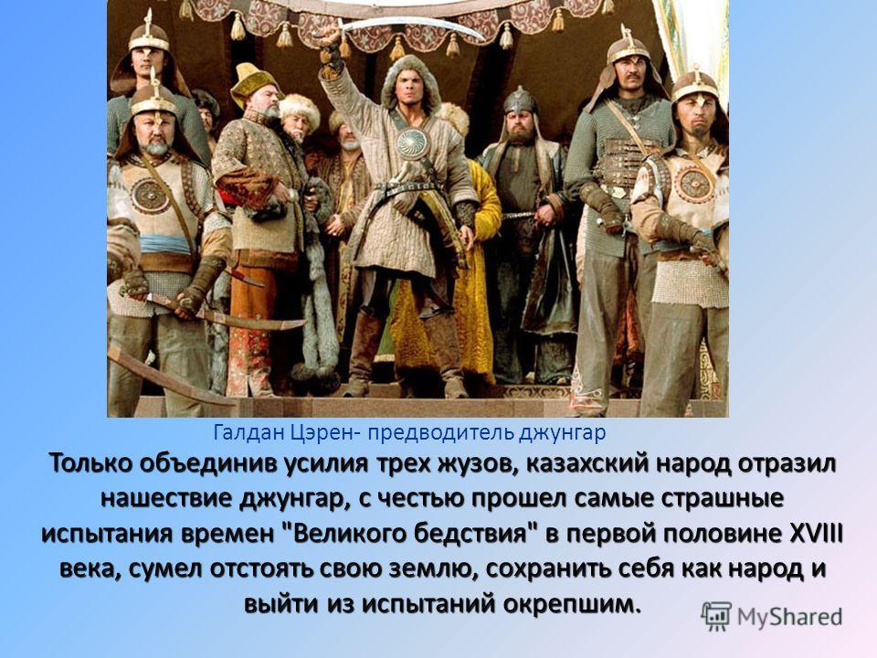 Только объединив усилия трех жузов, казахский народ отразил нашествие джунгар, с честью прошел самые страшные испытания времен