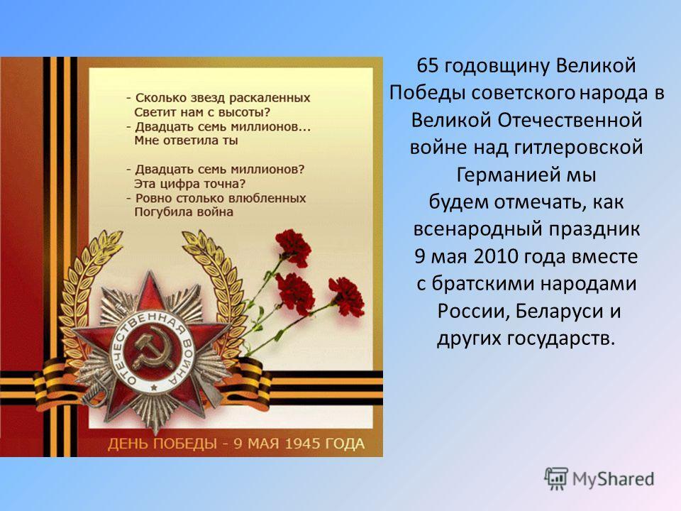 65 годовщину Великой Победы советского народа в Великой Отечественной войне над гитлеровской Германией мы будем отмечать, как всенародный праздник 9 мая 2010 года вместе с братскими народами России, Беларуси и других государств.