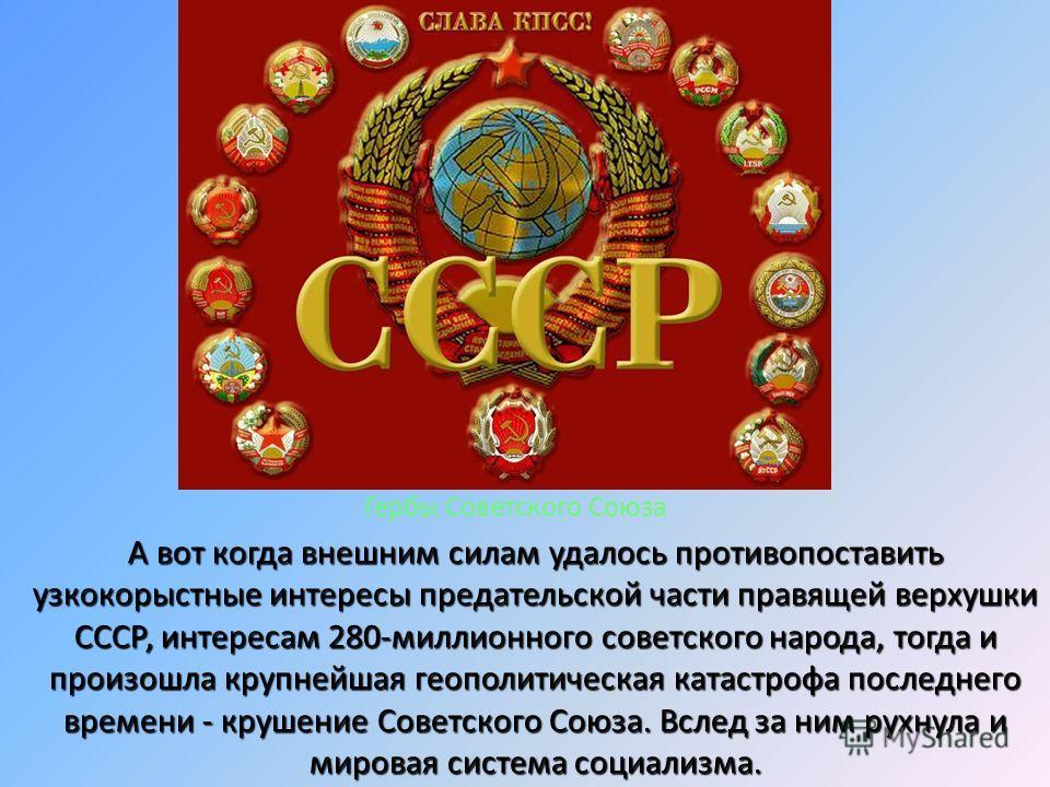 А вот когда внешним силам удалось противопоставить узкокорыстные интересы предательской части правящей верхушки СССР, интересам 280-миллионного советского народа, тогда и произошла крупнейшая геополитическая катастрофа последнего времени - крушение С