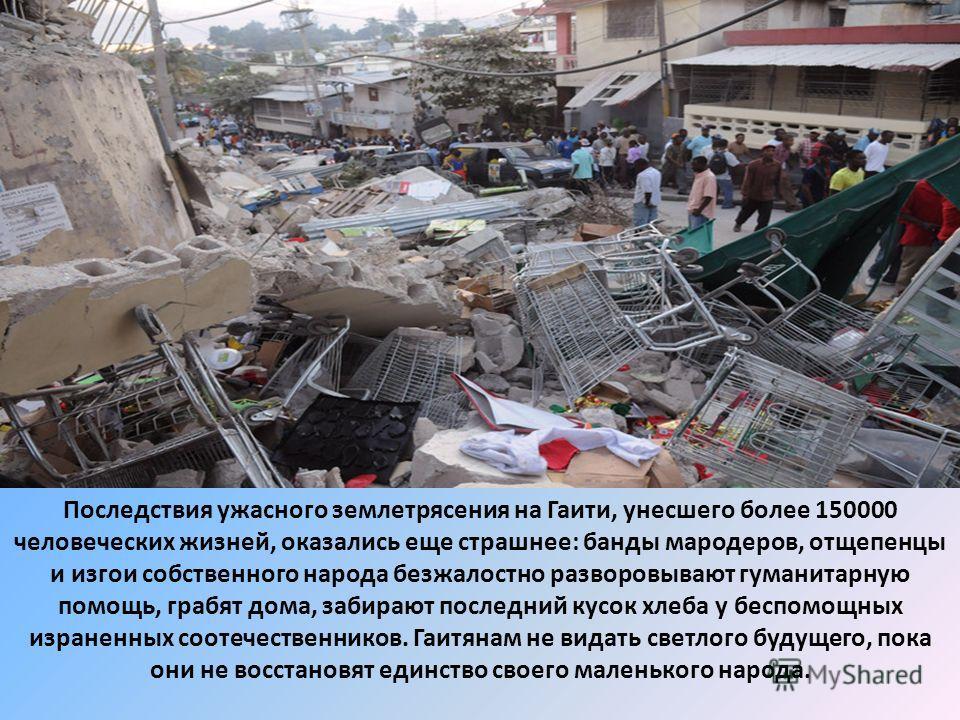 Последствия ужасного землетрясения на Гаити, унесшего более 150000 человеческих жизней, оказались еще страшнее: банды мародеров, отщепенцы и изгои собственного народа безжалостно разворовывают гуманитарную помощь, грабят дома, забирают последний кусо