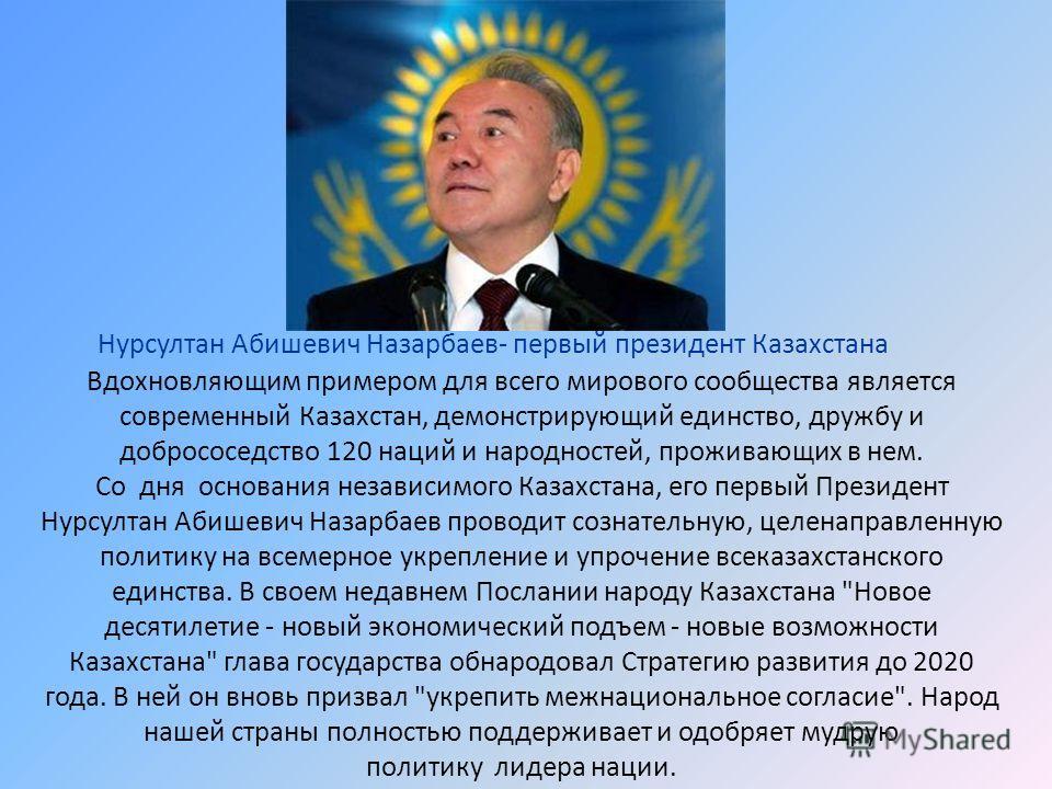 Вдохновляющим примером для всего мирового сообщества является современный Казахстан, демонстрирующий единство, дружбу и добрососедство 120 наций и народностей, проживающих в нем. Со дня основания независимого Казахстана, его первый Президент Нурсулта