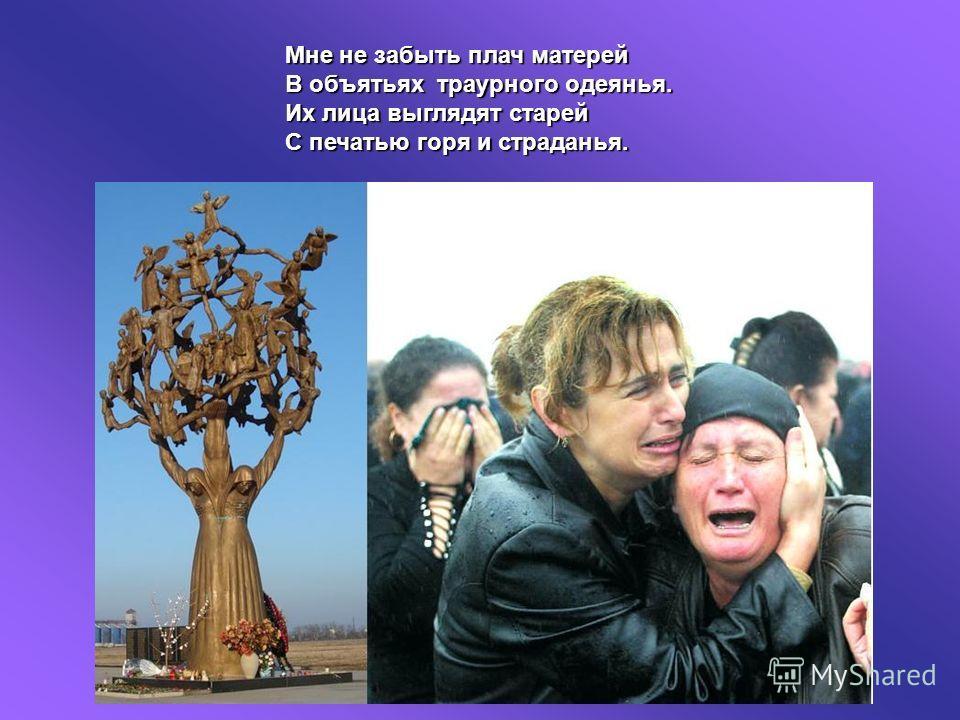 Мне не забыть плач матерей В объятьях траурного одеянья. Их лица выглядят старей С печатью горя и страданья.