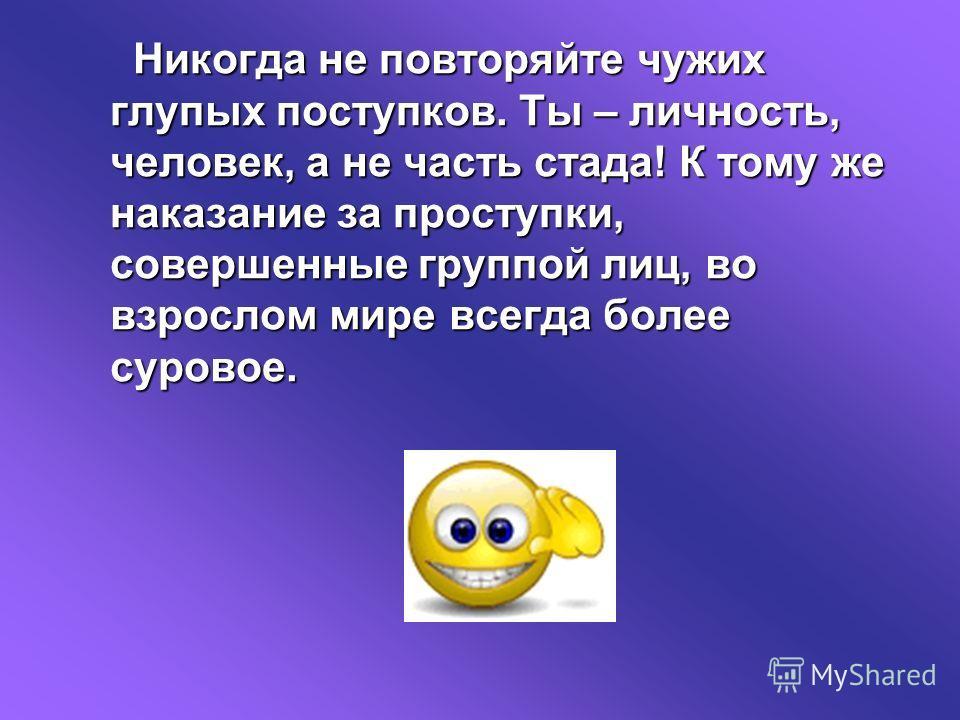 Никогда не повторяйте чужих глупых поступков. Ты – личность, человек, а не часть стада! К тому же наказание за проступки, совершенные группой лиц, во взрослом мире всегда более суровое.