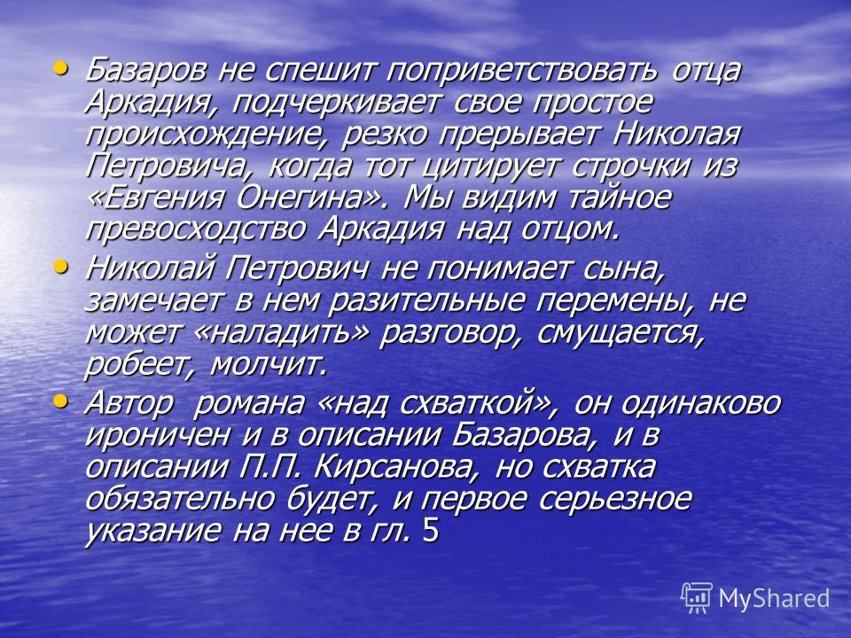 Базаров не спешит поприветствовать отца Аркадия, подчеркивает свое простое происхождение, резко прерывает Николая Петровича, когда тот цитирует строчки из «Евгения Онегина». Мы видим тайное превосходство Аркадия над отцом. Базаров не спешит поприветс