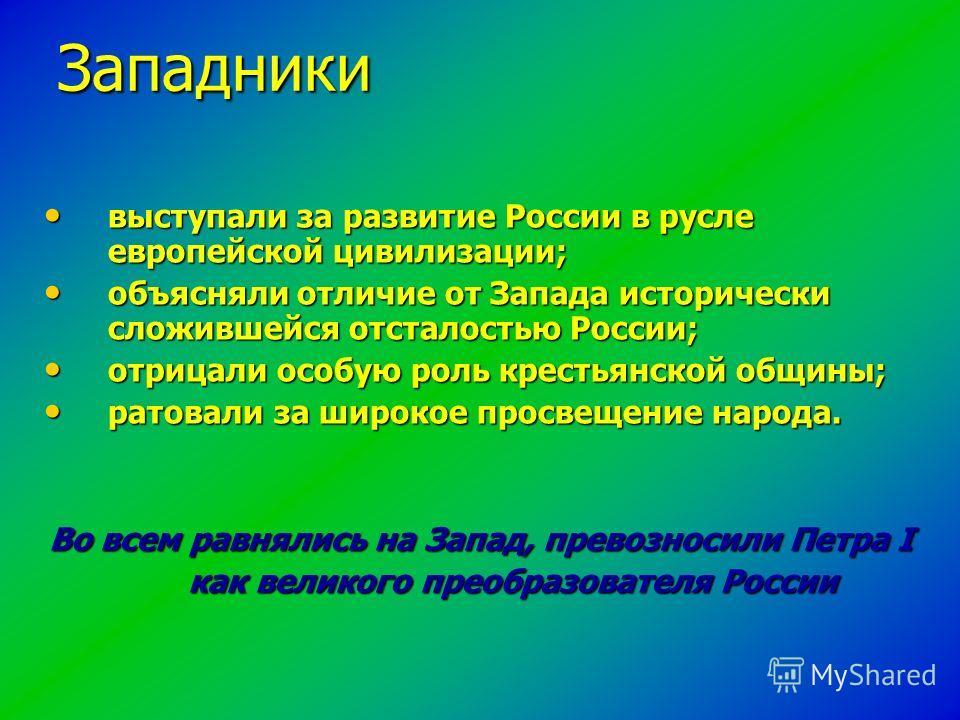 выступали за развитие России в русле европейской цивилизации; выступали за развитие России в русле европейской цивилизации; объясняли отличие от Запада исторически сложившейся отсталостью России; объясняли отличие от Запада исторически сложившейся от