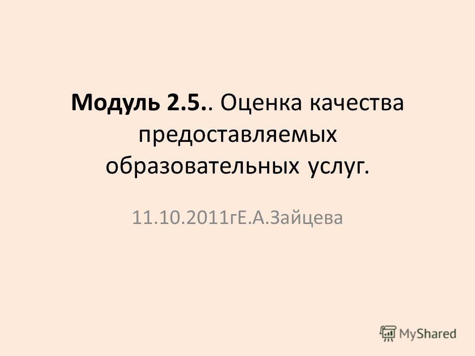 Модуль 2.5.. Оценка качества предоставляемых образовательных услуг. 11.10.2011 гЕ.А.Зайцева