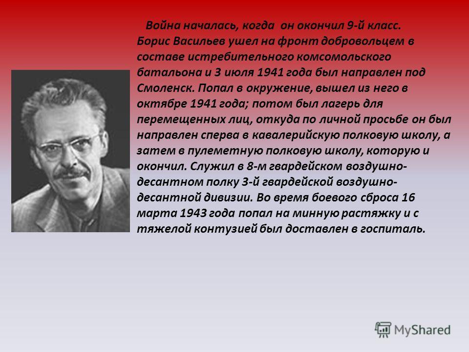 Война началась, когда он окончил 9-й класс. Борис Васильев ушел на фронт добровольцем в составе истребительного комсомольского батальона и 3 июля 1941 года был направлен под Смоленск. Попал в окружение, вышел из него в октябре 1941 года; потом был ла