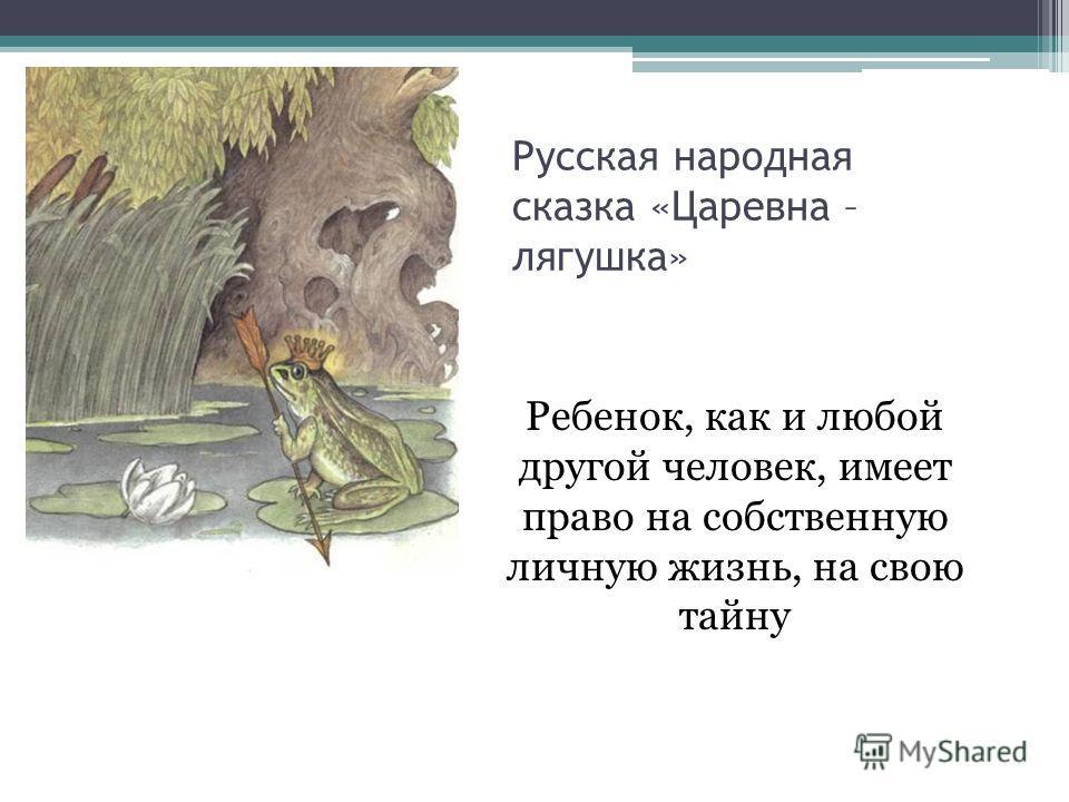 Русская народная сказка «Царевна – лягушка» Ребенок, как и любой другой человек, имеет право на собственную личную жизнь, на свою тайну