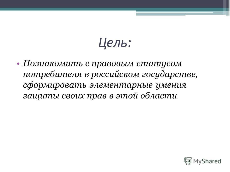 Цель: Познакомить с правовым статусом потребителя в российском государстве, сформировать элементарные умения защиты своих прав в этой области