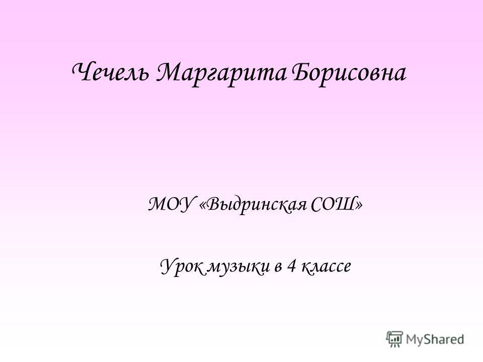 Чечель Маргарита Борисовна МОУ «Выдринская СОШ» Урок музыки в 4 классе