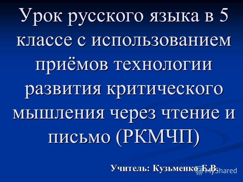 Урок русского языка в 5 классе с использованием приёмов технологии развития критического мышления через чтение и письмо (РКМЧП) Учитель: Кузьменко Е.В.