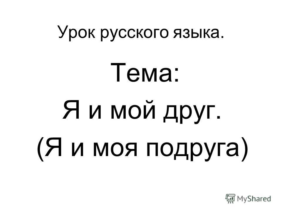 Урок русского языка. Тема: Я и мой друг. (Я и моя подруга)