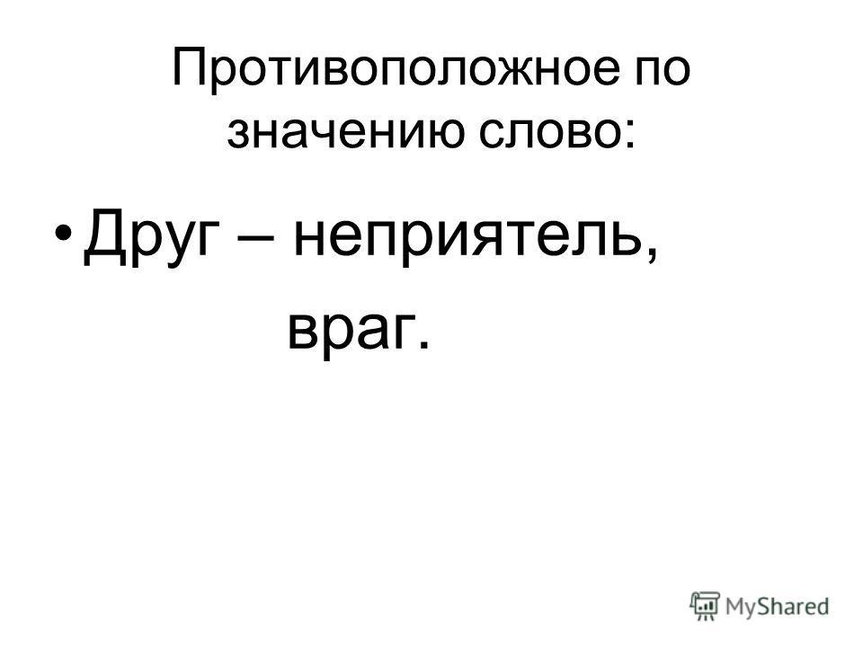 Противоположное по значению слово: Друг – неприятель, враг.