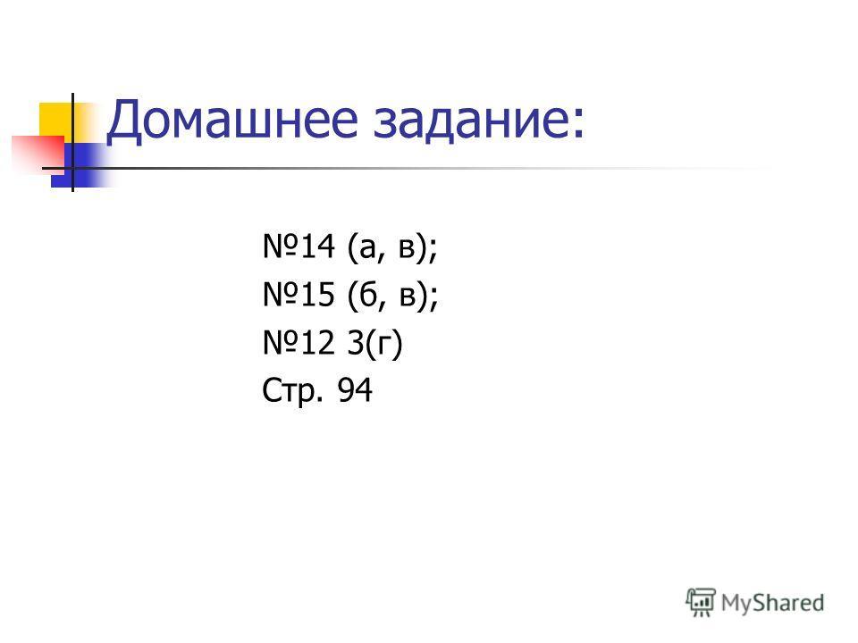 Домашнее задание: 14 (а, в); 15 (б, в); 12 3(г) Стр. 94