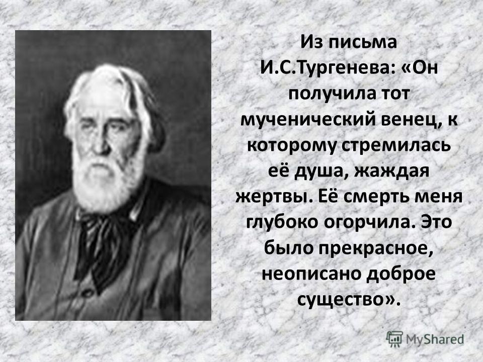 Из письма И.С.Тургенева: «Он получила тот мученический венец, к которому стремилась её душа, жаждая жертвы. Её смерть меня глубоко огорчила. Это было прекрасное, неописано доброе существо».