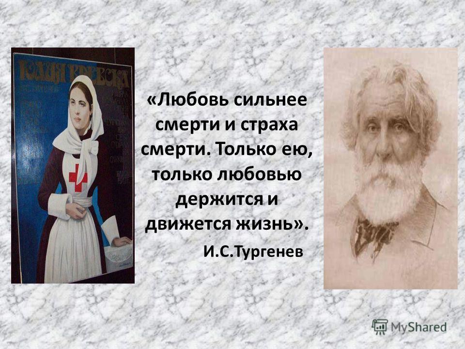 «Любовь сильнее смерти и страха смерти. Только ею, только любовью держится и движется жизнь». И.С.Тургенев