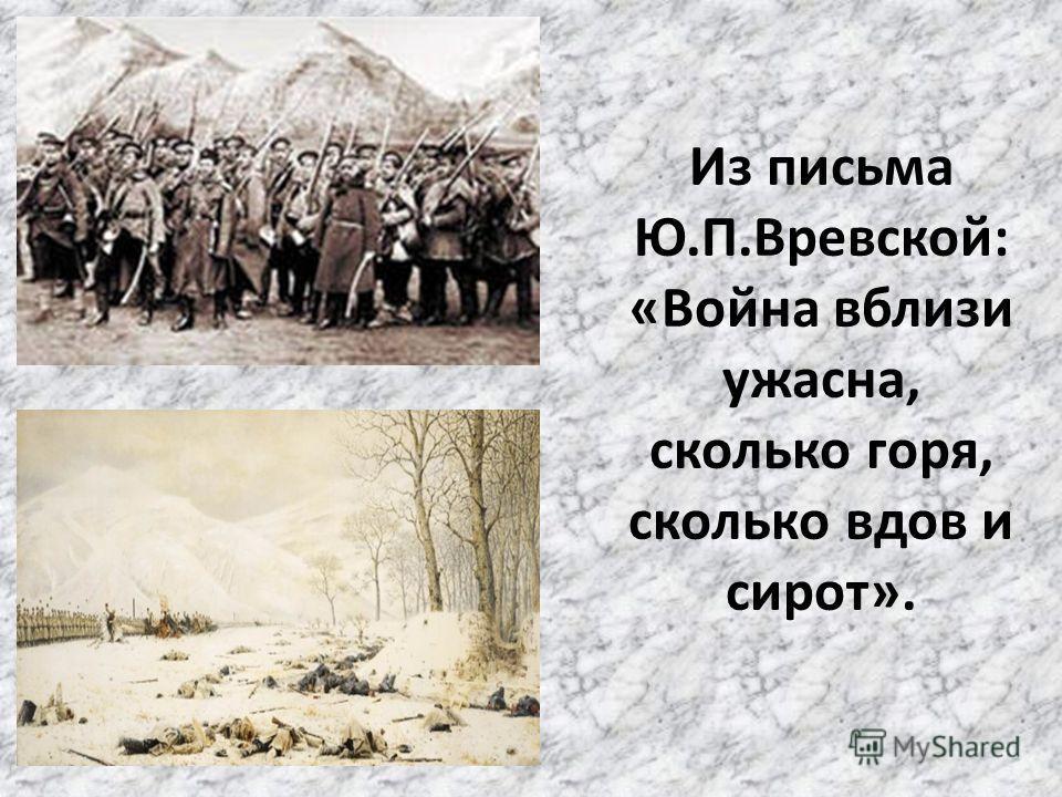 Из письма Ю.П.Вревской: «Война вблизи ужасна, сколько горя, сколько вдов и сирот».