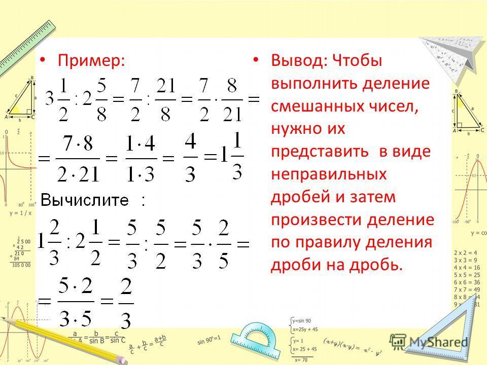 Вывод: Чтобы выполнить деление смешанных чисел, нужно их представить в виде неправильных дробей и затем произвести деление по правилу деления дроби на дробь.
