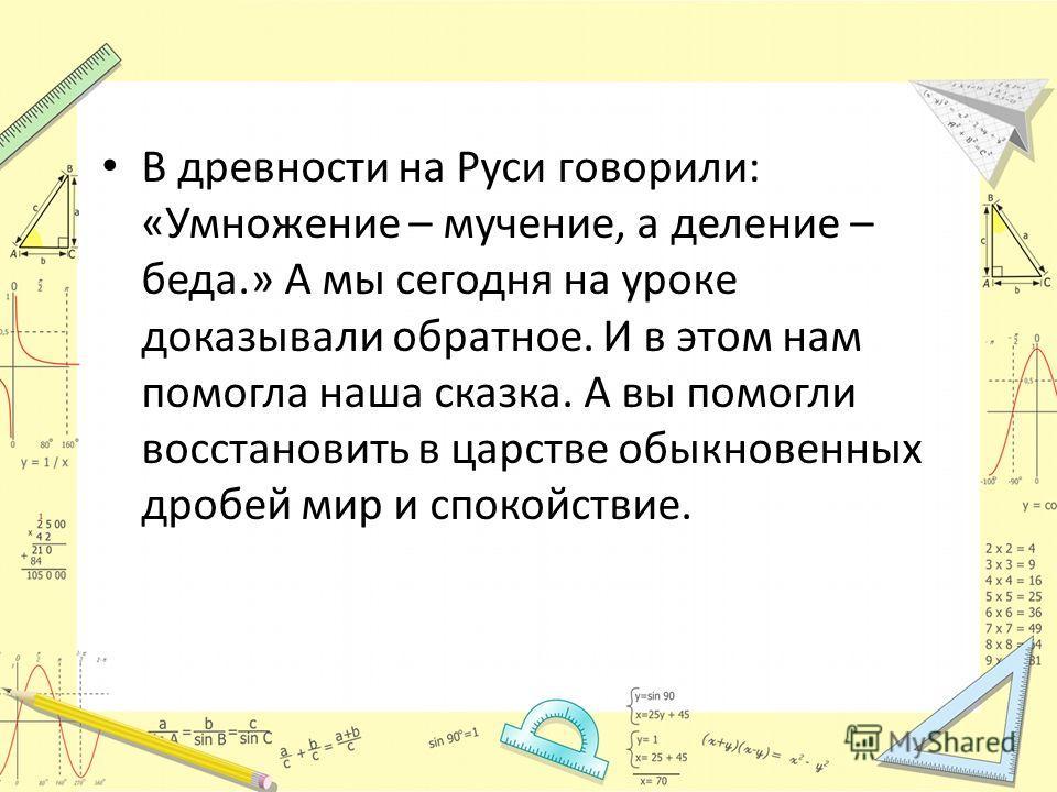 В древности на Руси говорили: «Умножение – мучение, а деление – беда.» А мы сегодня на уроке доказывали обратное. И в этом нам помогла наша сказка. А вы помогли восстановить в царстве обыкновенных дробей мир и спокойствие.