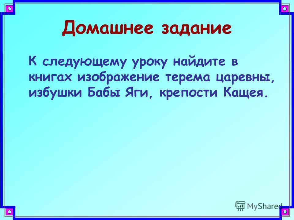 Домашнее задание К следующему уроку найдите в книгах изображение терема царевны, избушки Бабы Яги, крепости Кащея.