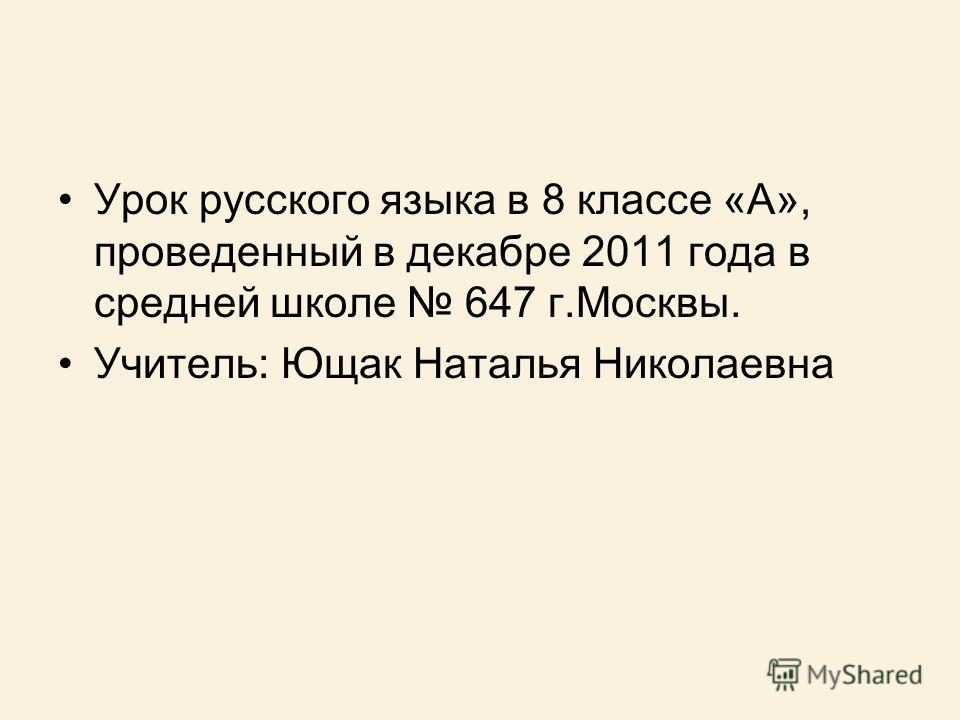 Урок русского языка в 8 классе «А», проведенный в декабре 2011 года в средней школе 647 г.Москвы. Учитель: Ющак Наталья Николаевна