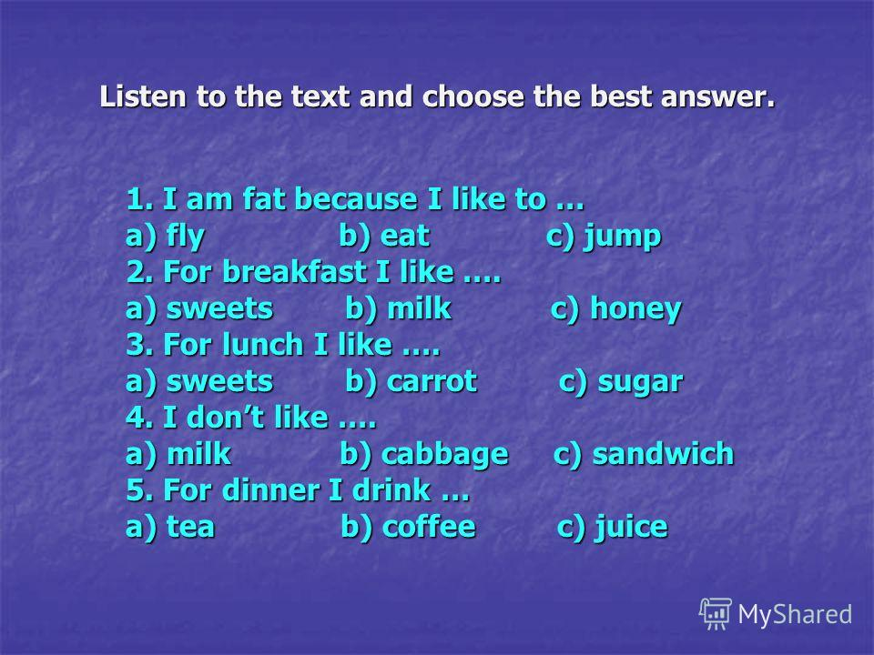 1. I am fat because I like to … a) fly b) eat c) jump 2. For breakfast I like …. a) sweets b) milk c) honey 3. For lunch I like …. a) sweets b) carrot c) sugar 4. I dont like …. a) milk b) cabbage c) sandwich 5. For dinner I drink … a) tea b) coffee