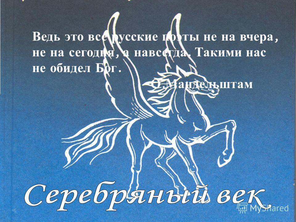 Ведь это все русские поэты не на вчера, не на сегодня, а навсегда. Такими нас не обидел Бог. О. Мандельштам