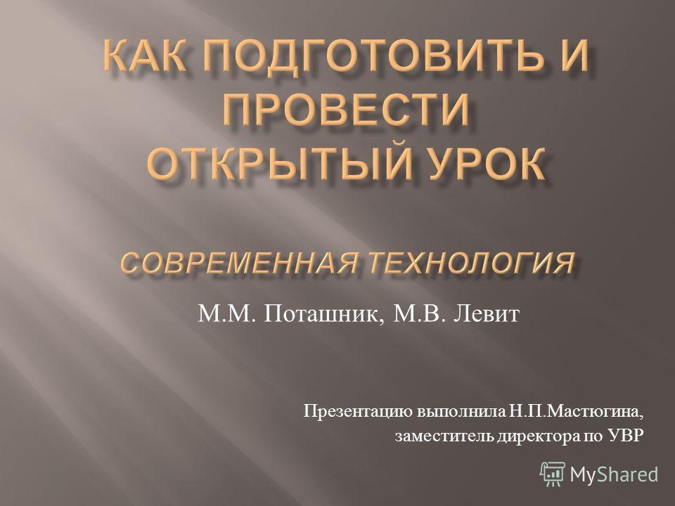 М. М. Поташник, М. В. Левит Презентацию выполнила Н. П. Мастюгина, заместитель директора по УВР