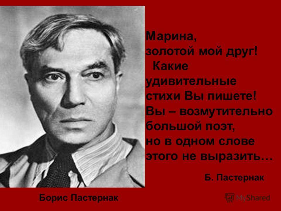 Борис Пастернак Марина, золотой мой друг! Какие удивительные стихи Вы пишете! Вы – возмутительно большой поэт, но в одном слове этого не выразить… Б. Пастернак