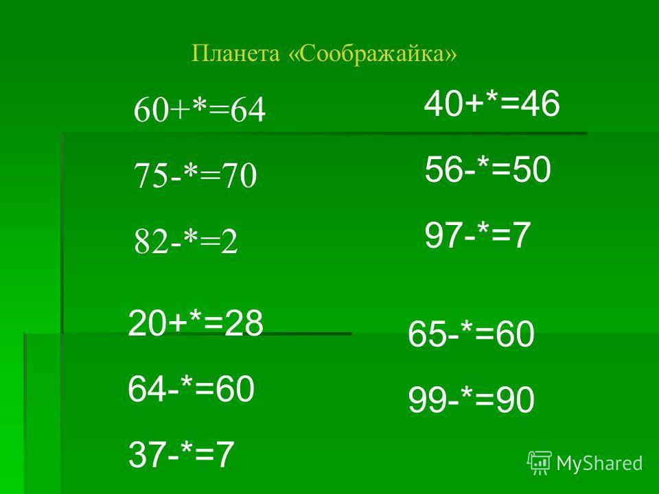 Планета «Соображайка» 60+*=64 75-*=70 82-*=2 40+*=46 56-*=50 97-*=7 20+*=28 64-*=60 37-*=7 65-*=60 99-*=90
