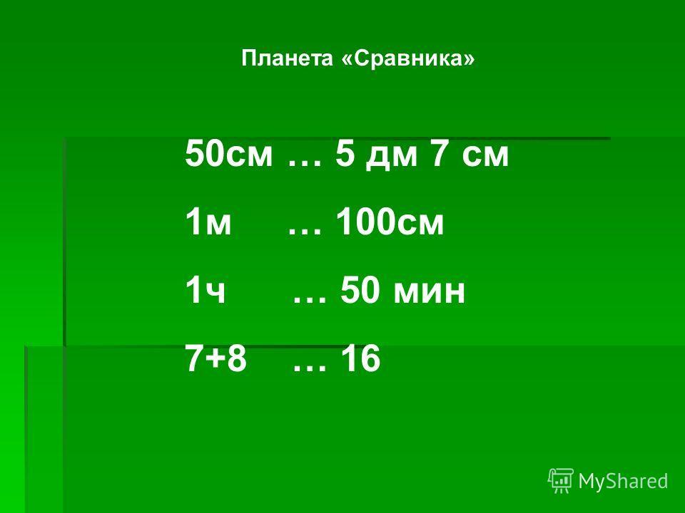Планета «Сравника» 50 см … 5 дм 7 см 1 м … 100 см 1 ч … 50 мин 7+8 … 16