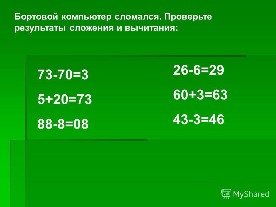 Бортовой компьютер сломался. Проверьте результаты сложения и вычитания: 73-70=3 5+20=73 88-8=08 26-6=29 60+3=63 43-3=46