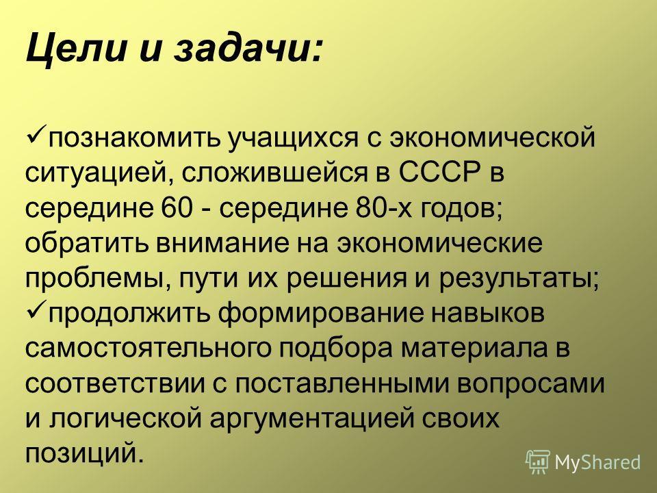 Цели и задачи: познакомить учащихся с экономической ситуацией, сложившейся в СССР в середине 60 - середине 80-х годов; обратить внимание на экономические проблемы, пути их решения и результаты; продолжить формирование навыков самостоятельного подбора