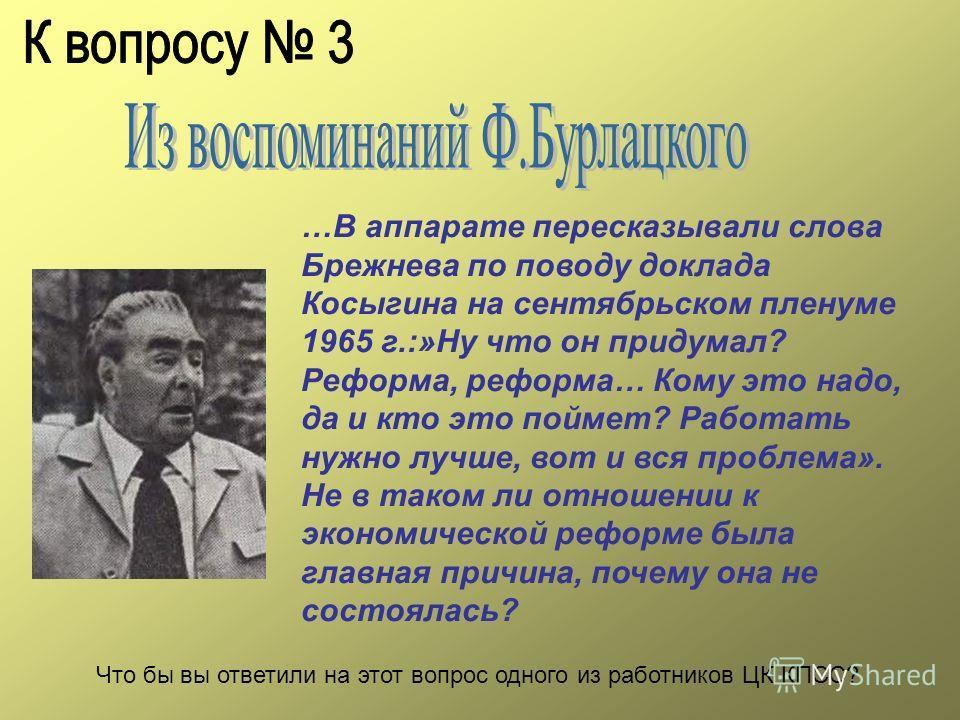 …В аппарате пересказывали слова Брежнева по поводу доклада Косыгина на сентябрьском пленуме 1965 г.:»Ну что он придумал? Реформа, реформа… Кому это надо, да и кто это поймет? Работать нужно лучше, вот и вся проблема». Не в таком ли отношении к эконом