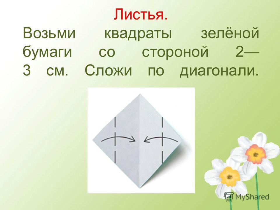 Листья. Возьми квадраты зелёной бумаги со стороной 2 3 см. Сложи по диагонали.
