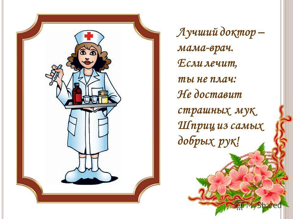 Лучший доктор – мама-врач. Если лечит, ты не плач: Не доставит страшных мук Шприц из самых добрых рук!
