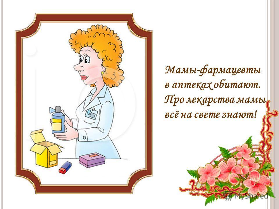 Мамы-фармацевты в аптеках обитают. Про лекарства мамы всё на свете знают!