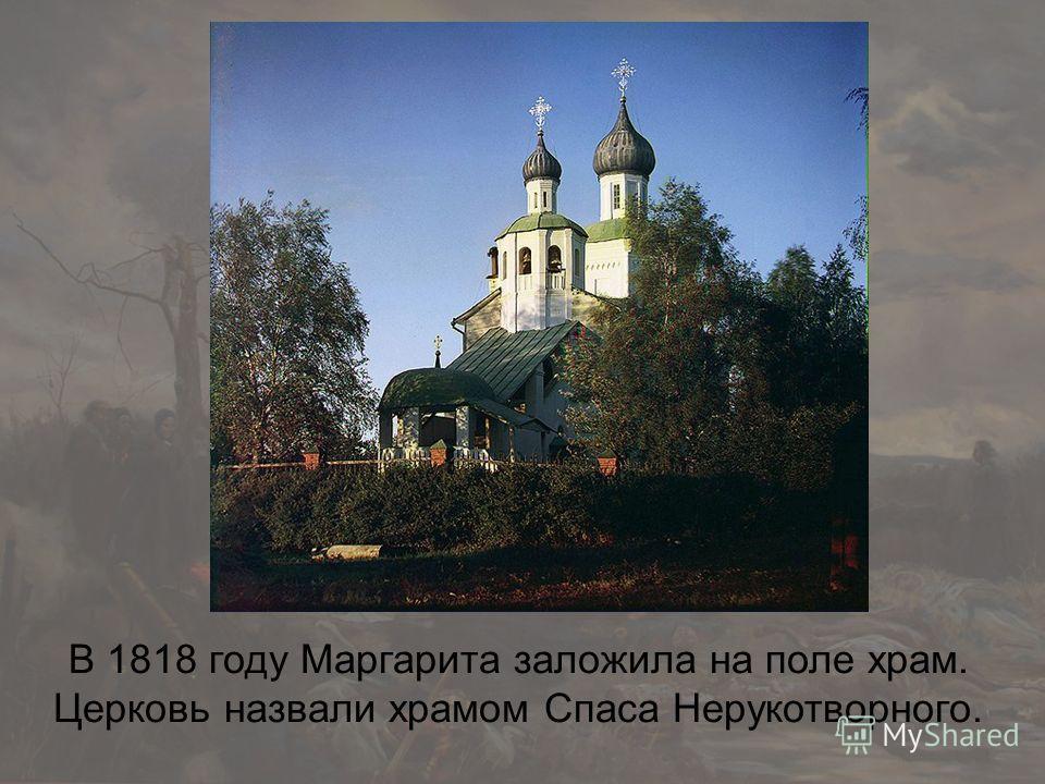 В 1818 году Маргарита заложила на поле храм. Церковь назвали храмом Спаса Нерукотворного.