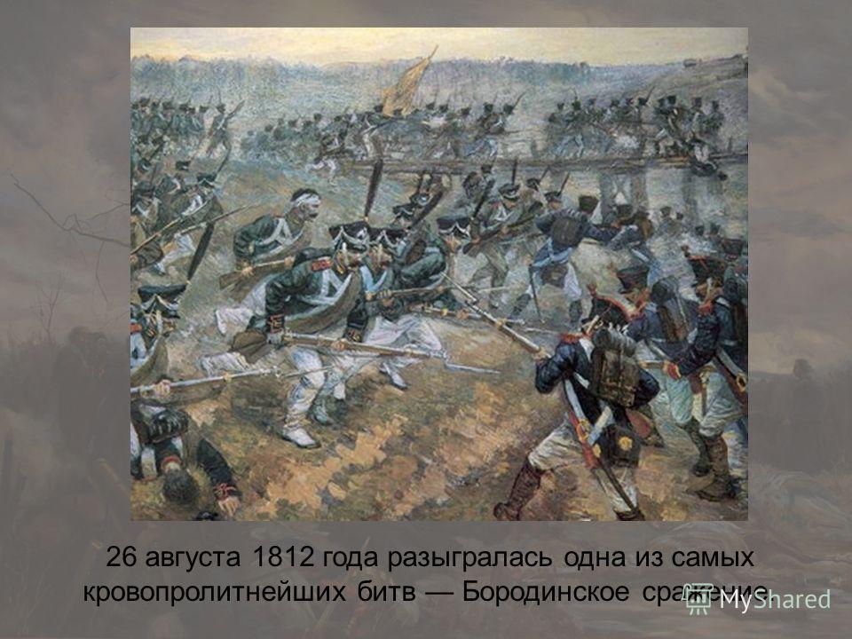 26 августа 1812 года разыгралась одна из самых кровопролитнейших битв Бородинское сражение.