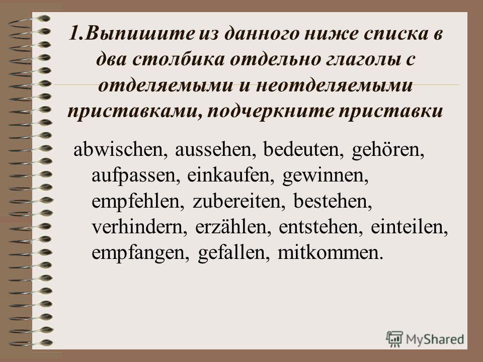 1. Выпишите из данного ниже списка в два столбика отдельно глаголы с отделяемыми и неотделяемыми приставками, подчеркните приставки abwischen, aussehen, bedeuten, gehören, aufpassen, einkaufen, gewinnen, empfehlen, zubereiten, bestehen, verhindern, e