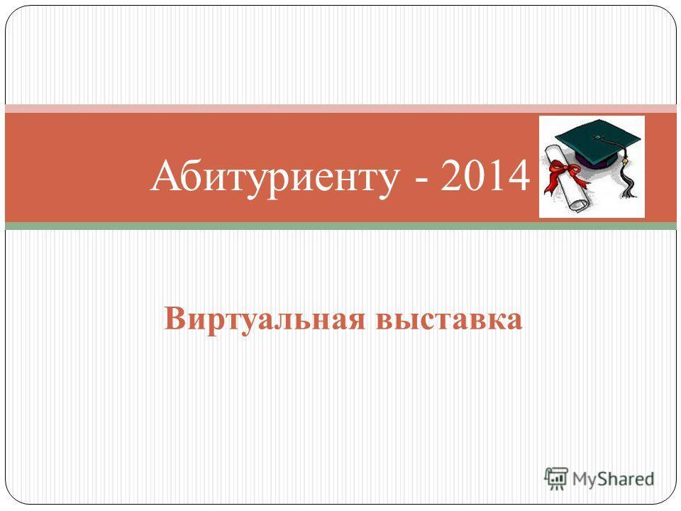Абитуриенту - 2014 Виртуальная выставка