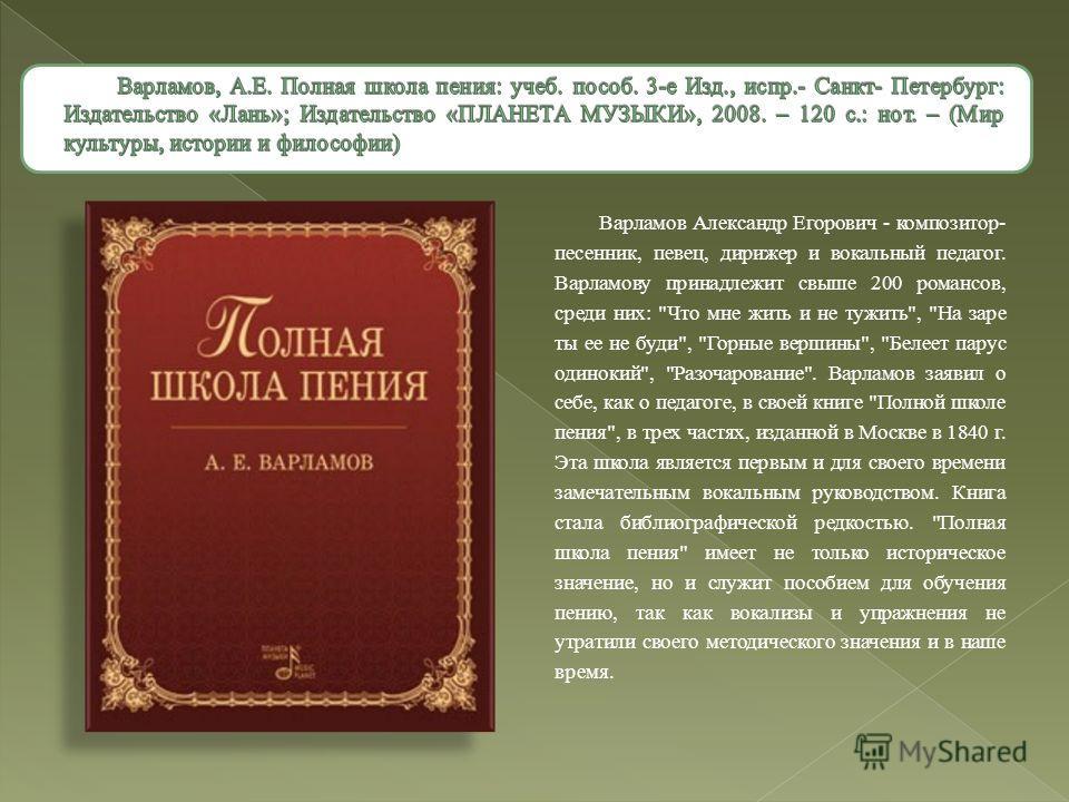 Варламов Александр Егорович - композитор- песенник, певец, дирижер и вокальный педагог. Варламову принадлежит свыше 200 романсов, среди них: