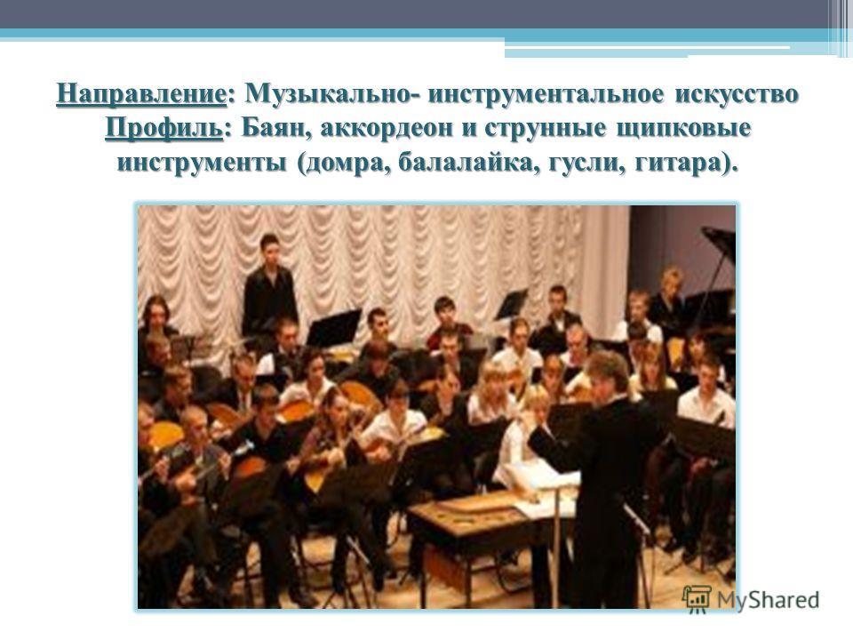 Направление: Музыкально- инструментальное искусство Профиль: Баян, аккордеон и струнные щипковые инструменты (домра, балалайка, гусли, гитара).