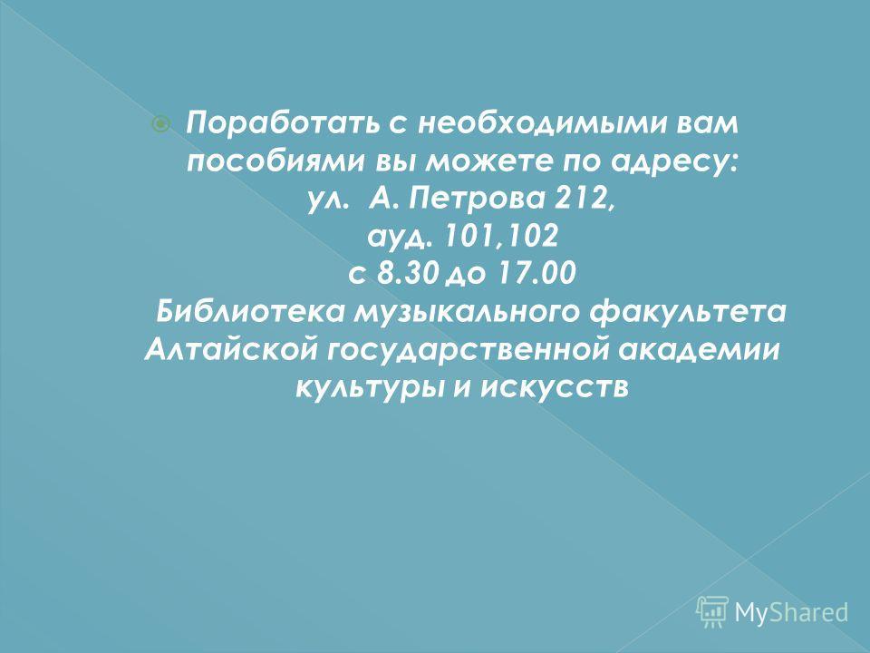 Поработать с необходимыми вам пособиями вы можете по адресу: ул. А. Петрова 212, ауд. 101,102 с 8.30 до 17.00 Библиотека музыкального факультета Алтайской государственной академии культуры и искусств