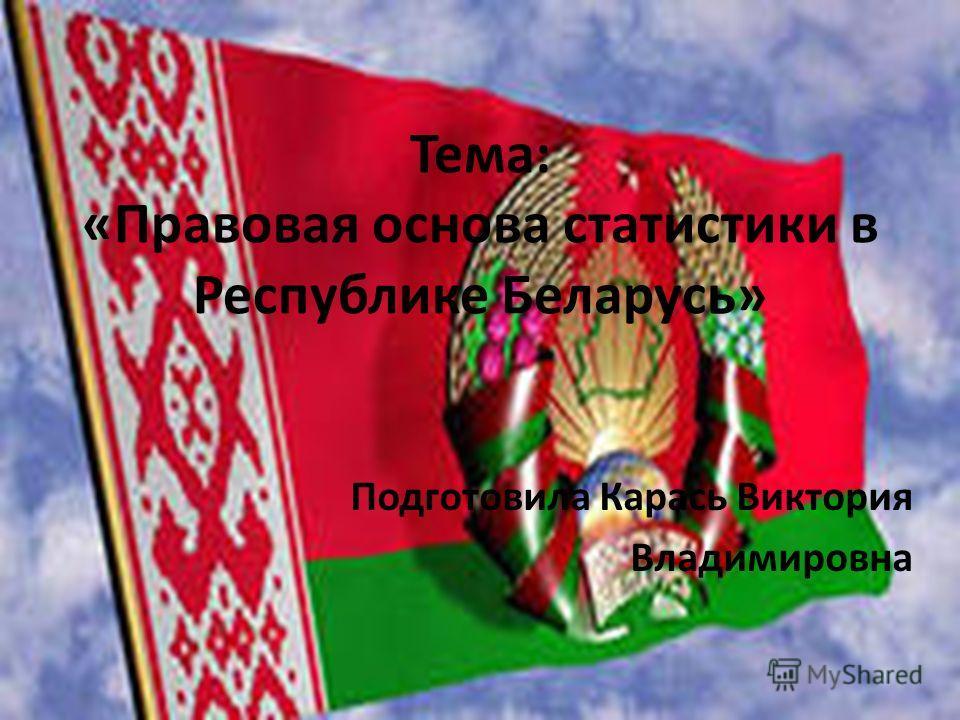 Тема: «Правовая основа статистики в Республике Беларусь» Подготовила Карась Виктория Владимировна