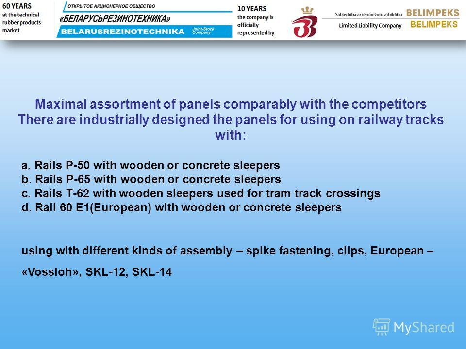 Maximal assortment of panels comparably with the competitors There are industrially designed the panels for using on railway tracks with: а. Rails Р-50 with wooden or concrete sleepers b. Rails Р-65 with wooden or concrete sleepers c. Rails Т-62 with