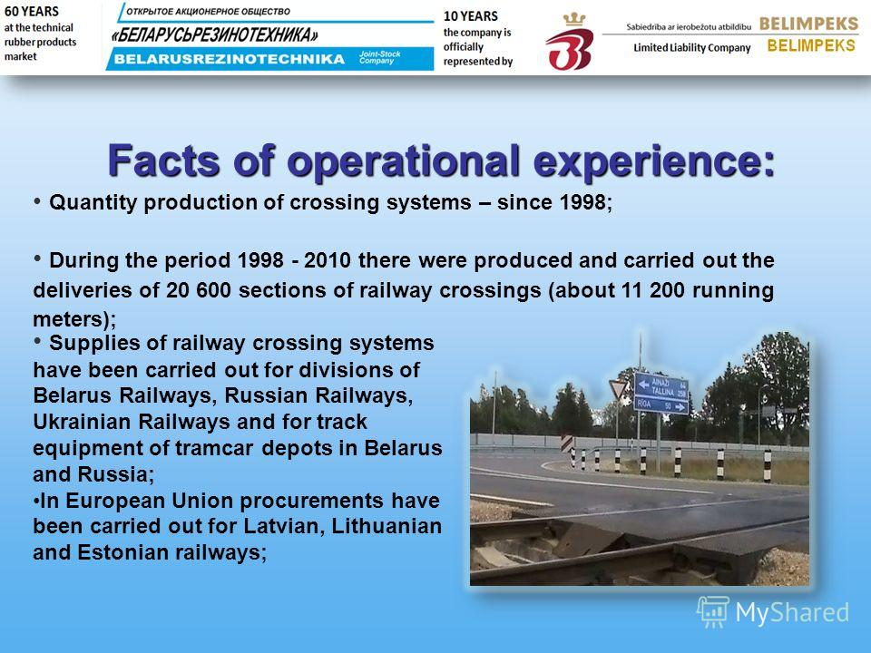 Facts of operational experience: Quantity production of crossing systems – since 1998; During the period 1998 - 2010 there were produced and carried out the deliveries of 20 600 sections of railway crossings (about 11 200 running meters); Supplies of