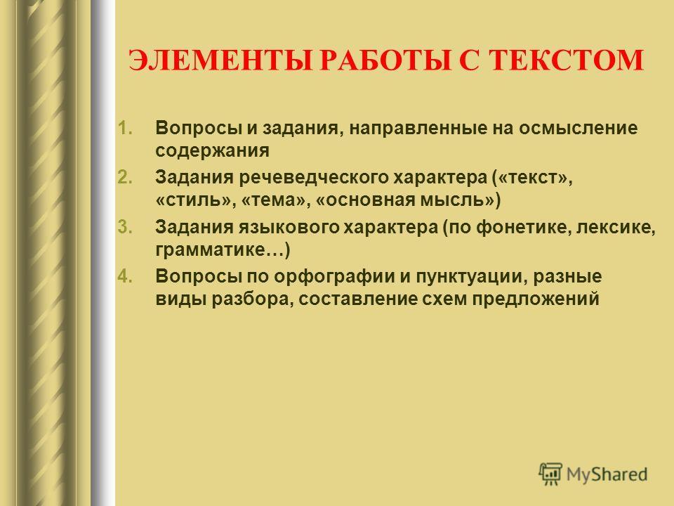 ЭЛЕМЕНТЫ РАБОТЫ С ТЕКСТОМ 1. Вопросы и задания, направленные на осмысление содержания 2. Задания речеведческого характера («текст», «стель», «тема», «основная мысль») 3. Задания языкового характера (по фонетике, лексике, грамматике…) 4. Вопросы по ор